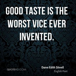 Dame Edith Sitwell - Good taste is the worst vice ever invented.