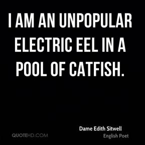 Dame Edith Sitwell - I am an unpopular electric eel in a pool of catfish.