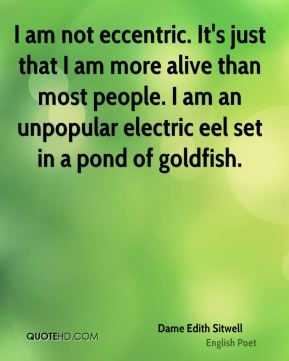 Dame Edith Sitwell - I am not eccentric. It's just that I am more alive than most people. I am an unpopular electric eel set in a pond of goldfish.