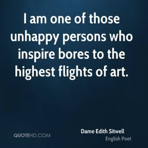 Dame Edith Sitwell - I am one of those unhappy persons who inspire bores to the highest flights of art.
