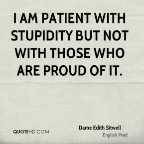 Dame Edith Sitwell - I am patient with stupidity but not with those who are proud of it.