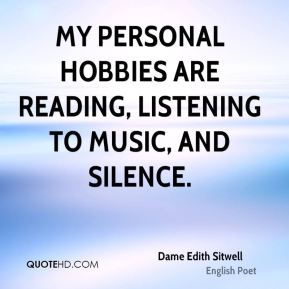 Dame Edith Sitwell - My personal hobbies are reading, listening to music, and silence.