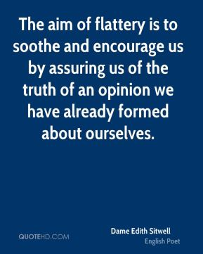 The aim of flattery is to soothe and encourage us by assuring us of the truth of an opinion we have already formed about ourselves.