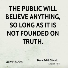 The public will believe anything, so long as it is not founded on truth.