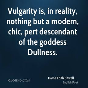 Vulgarity is, in reality, nothing but a modern, chic, pert descendant of the goddess Dullness.