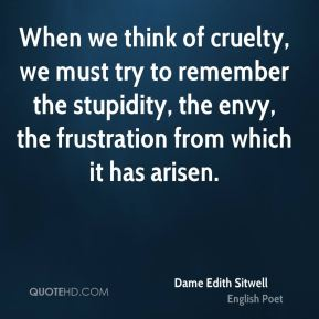 When we think of cruelty, we must try to remember the stupidity, the envy, the frustration from which it has arisen.