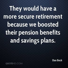 Dan Beck - They would have a more secure retirement because we boosted their pension benefits and savings plans.