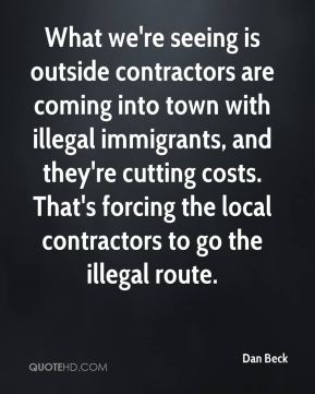 Dan Beck - What we're seeing is outside contractors are coming into town with illegal immigrants, and they're cutting costs. That's forcing the local contractors to go the illegal route.