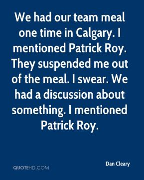 Dan Cleary - We had our team meal one time in Calgary. I mentioned Patrick Roy. They suspended me out of the meal. I swear. We had a discussion about something. I mentioned Patrick Roy.