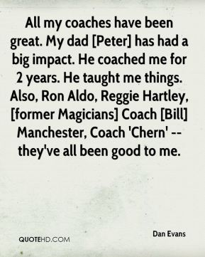 Dan Evans - All my coaches have been great. My dad [Peter] has had a big impact. He coached me for 2 years. He taught me things. Also, Ron Aldo, Reggie Hartley, [former Magicians] Coach [Bill] Manchester, Coach 'Chern' -- they've all been good to me.