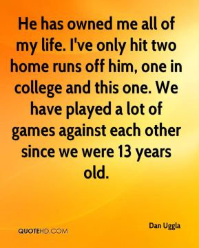 Dan Uggla - He has owned me all of my life. I've only hit two home runs off him, one in college and this one. We have played a lot of games against each other since we were 13 years old.