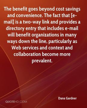 The benefit goes beyond cost savings and convenience. The fact that [e-mail] is a two-way link and provides a directory entry that includes e-mail will benefit organizations in many ways down the line, particularly as Web services and context and collaboration become more prevalent.