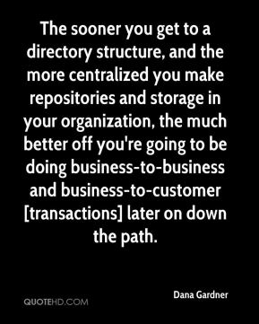 The sooner you get to a directory structure, and the more centralized you make repositories and storage in your organization, the much better off you're going to be doing business-to-business and business-to-customer [transactions] later on down the path.