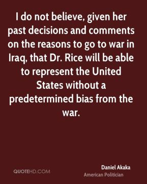I do not believe, given her past decisions and comments on the reasons to go to war in Iraq, that Dr. Rice will be able to represent the United States without a predetermined bias from the war.