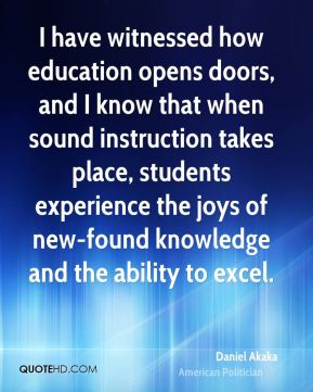 I have witnessed how education opens doors, and I know that when sound instruction takes place, students experience the joys of new-found knowledge and the ability to excel.