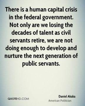 There is a human capital crisis in the federal government. Not only are we losing the decades of talent as civil servants retire, we are not doing enough to develop and nurture the next generation of public servants.