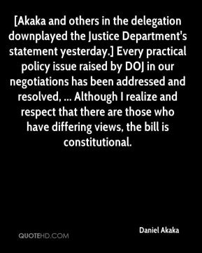Daniel Akaka - [Akaka and others in the delegation downplayed the Justice Department's statement yesterday.] Every practical policy issue raised by DOJ in our negotiations has been addressed and resolved, ... Although I realize and respect that there are those who have differing views, the bill is constitutional.