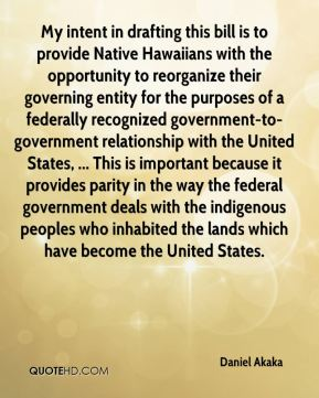 Daniel Akaka - My intent in drafting this bill is to provide Native Hawaiians with the opportunity to reorganize their governing entity for the purposes of a federally recognized government-to-government relationship with the United States, ... This is important because it provides parity in the way the federal government deals with the indigenous peoples who inhabited the lands which have become the United States.