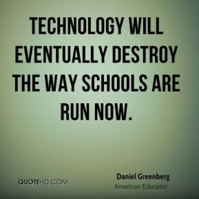 Technology will eventually destroy the way schools are run now.