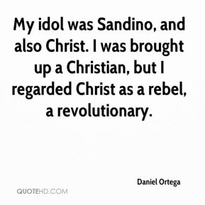 Daniel Ortega - My idol was Sandino, and also Christ. I was brought up a Christian, but I regarded Christ as a rebel, a revolutionary.