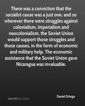 Daniel Ortega - There was a conviction that the socialist cause was a just one, and so wherever there were struggles against colonialism, imperialism and neocolonialism, the Soviet Union would support those struggles and those causes, in the form of economic and military help. The economic assistance that the Soviet Union gave Nicaragua was invaluable.