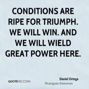 Daniel Ortega - Conditions are ripe for triumph. We will win. And we will wield great power here.