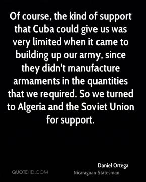 Daniel Ortega - Of course, the kind of support that Cuba could give us was very limited when it came to building up our army, since they didn't manufacture armaments in the quantities that we required. So we turned to Algeria and the Soviet Union for support.