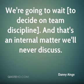 Danny Ainge - We're going to wait [to decide on team discipline]. And that's an internal matter we'll never discuss.