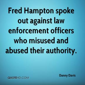 Fred Hampton spoke out against law enforcement officers who misused and abused their authority.