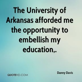The University of Arkansas afforded me the opportunity to embellish my education.