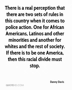 There is a real perception that there are two sets of rules in this country when it comes to police action. One for African Americans, Latinos and other minorities and another for whites and the rest of society. If there is to be one America, then this racial divide must stop.