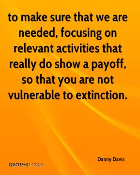 to make sure that we are needed, focusing on relevant activities that really do show a payoff, so that you are not vulnerable to extinction.