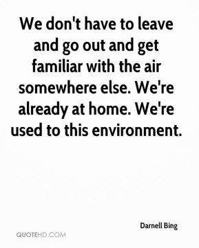 Darnell Bing - We don't have to leave and go out and get familiar with the air somewhere else. We're already at home. We're used to this environment.