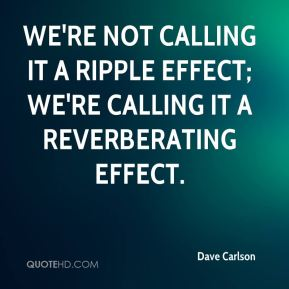 Dave Carlson - We're not calling it a ripple effect; we're calling it a reverberating effect.