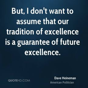 Dave Heineman - But, I don't want to assume that our tradition of excellence is a guarantee of future excellence.