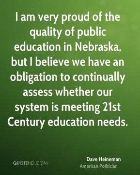 Dave Heineman - I am very proud of the quality of public education in Nebraska, but I believe we have an obligation to continually assess whether our system is meeting 21st Century education needs.