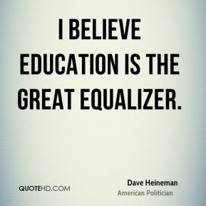 Dave Heineman - I believe education is the great equalizer.