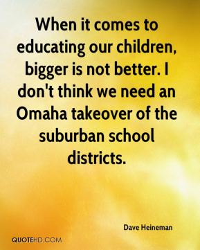 Dave Heineman - When it comes to educating our children, bigger is not better. I don't think we need an Omaha takeover of the suburban school districts.