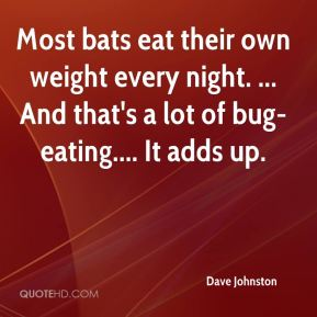 Dave Johnston - Most bats eat their own weight every night. ... And that's a lot of bug-eating.... It adds up.