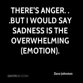 Dave Johnston - There's anger. . .but I would say sadness is the overwhelming (emotion).