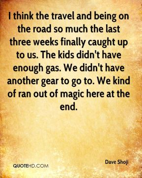 Dave Shoji - I think the travel and being on the road so much the last three weeks finally caught up to us. The kids didn't have enough gas. We didn't have another gear to go to. We kind of ran out of magic here at the end.