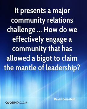 David Bernstein - It presents a major community relations challenge ... How do we effectively engage a community that has allowed a bigot to claim the mantle of leadership?