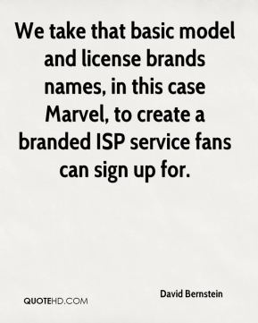 David Bernstein - We take that basic model and license brands names, in this case Marvel, to create a branded ISP service fans can sign up for.