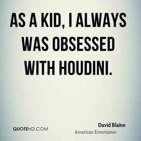 David Blaine - As a kid, I always was obsessed with Houdini.