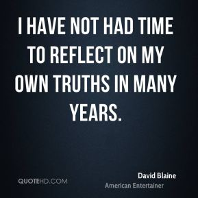 David Blaine - I have not had time to reflect on my own truths in many years.