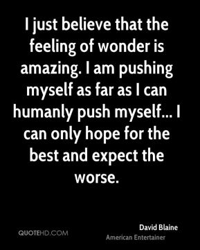 David Blaine - I just believe that the feeling of wonder is amazing. I am pushing myself as far as I can humanly push myself... I can only hope for the best and expect the worse.