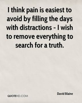 David Blaine - I think pain is easiest to avoid by filling the days with distractions - I wish to remove everything to search for a truth.