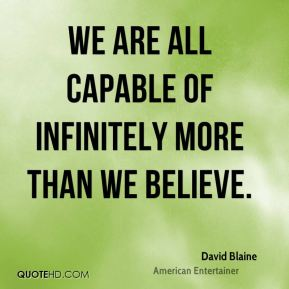David Blaine - We are all capable of infinitely more than we believe.