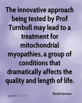 David Harrison - The innovative approach being tested by Prof Turnbull may lead to a treatment for mitochondrial myopathies, a group of conditions that dramatically affects the quality and length of life.