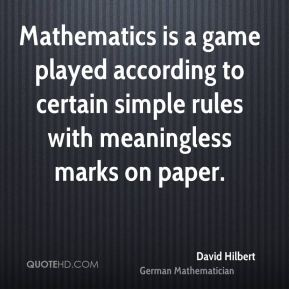 David Hilbert - Mathematics is a game played according to certain simple rules with meaningless marks on paper.